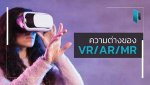 ความแตกต่างของเทคโนโลยีเสมือนจริง (VR/AR/MR)