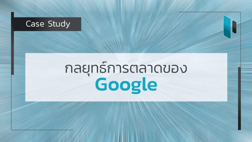 Case Study : กลยุทธ์การตลาดของ Google (Google Marketing Strategy)