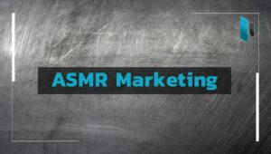 อะไรคือการตลาดแบบ ASMR Marketing